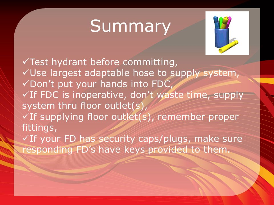 Summary Test hydrant before committing, Use largest adaptable hose to supply system, Don't put your hands into FDC, If FDC is inoperative, don't waste