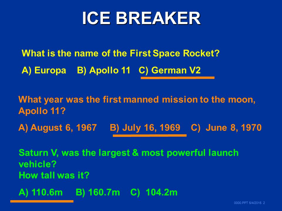 0000.PPT 5/4/2015 2 ICE BREAKER What is the name of the First Space Rocket? A) Europa B) Apollo 11 C) German V2 What year was the first manned mission