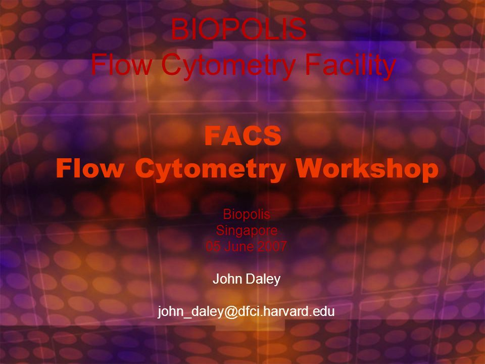 FACS Flow Cytometry Workshop Biopolis Singapore 05 June 2007 John Daley john_daley@dfci.harvard.edu BIOPOLIS Flow Cytometry Facility