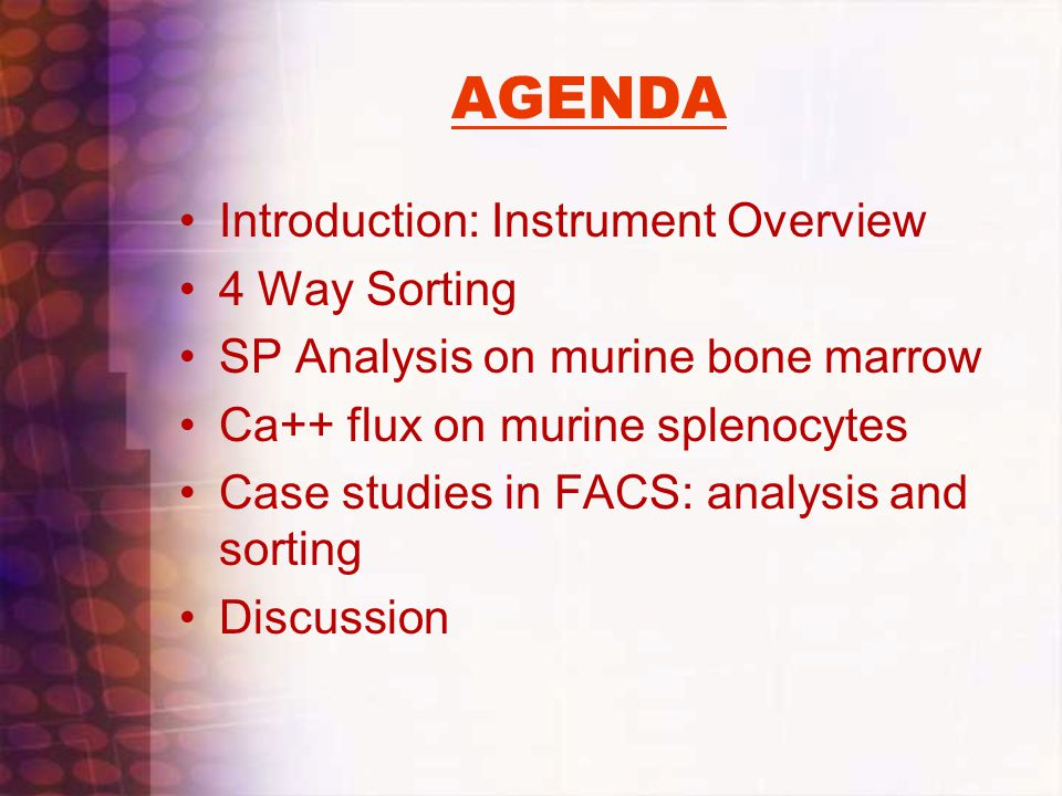 AGENDA Introduction: Instrument Overview 4 Way Sorting SP Analysis on murine bone marrow Ca++ flux on murine splenocytes Case studies in FACS: analysi