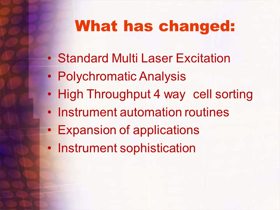What has changed: Standard Multi Laser Excitation Polychromatic Analysis High Throughput 4 way cell sorting Instrument automation routines Expansion o