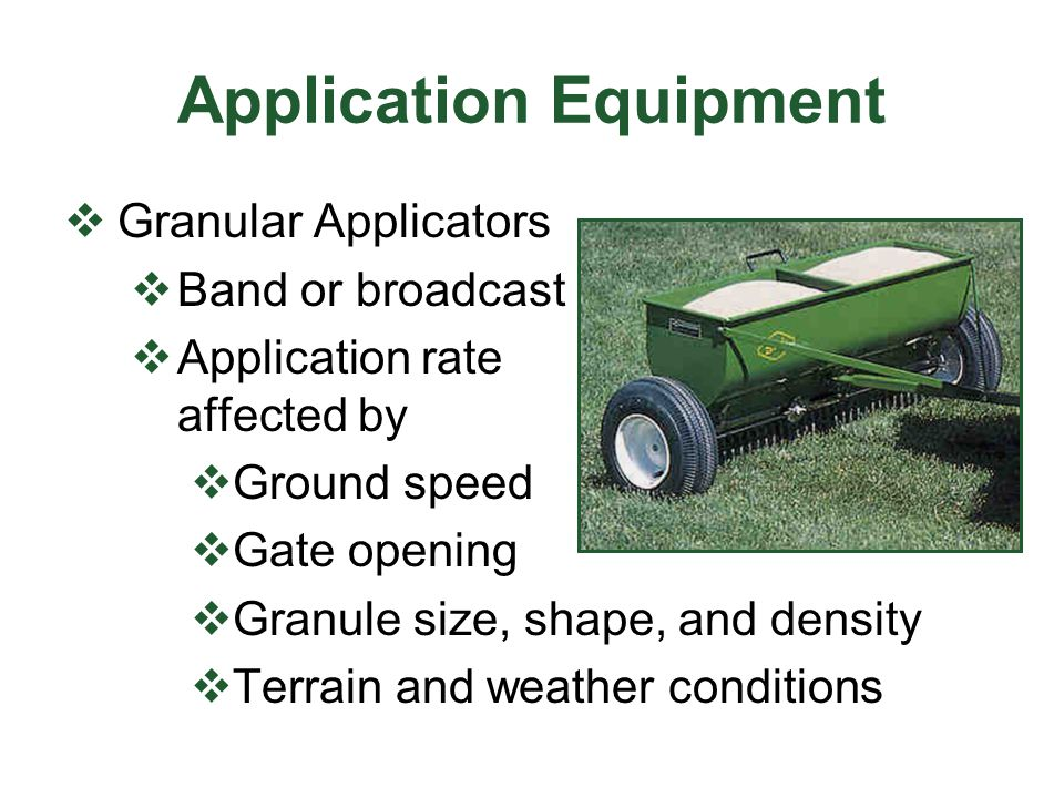 Application Equipment  Granular Applicators  Band or broadcast  Application rate affected by  Ground speed  Gate opening  Granule size, shape, and density  Terrain and weather conditions