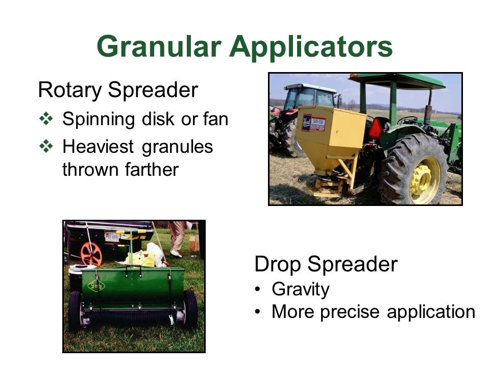 Granular Applicators Rotary Spreader  Spinning disk or fan  Heaviest granules thrown farther Drop Spreader Gravity More precise application