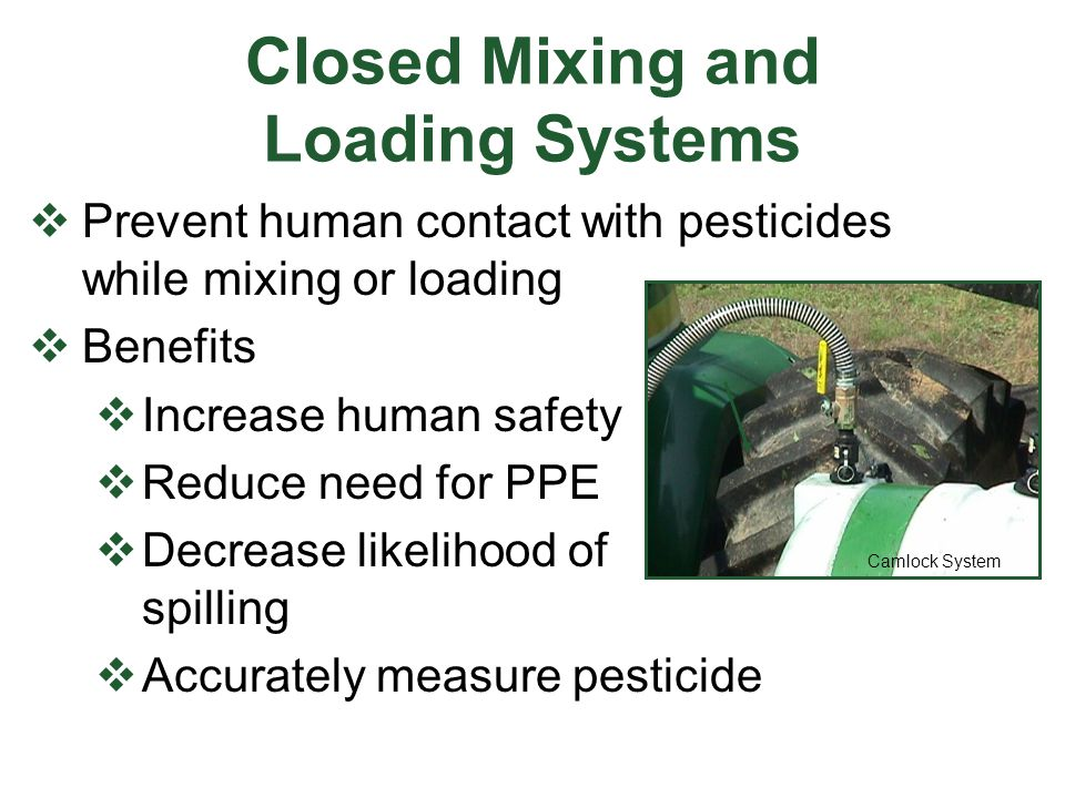 Closed Mixing and Loading Systems  Prevent human contact with pesticides while mixing or loading  Benefits  Increase human safety  Reduce need for PPE  Decrease likelihood of spilling  Accurately measure pesticide Camlock System
