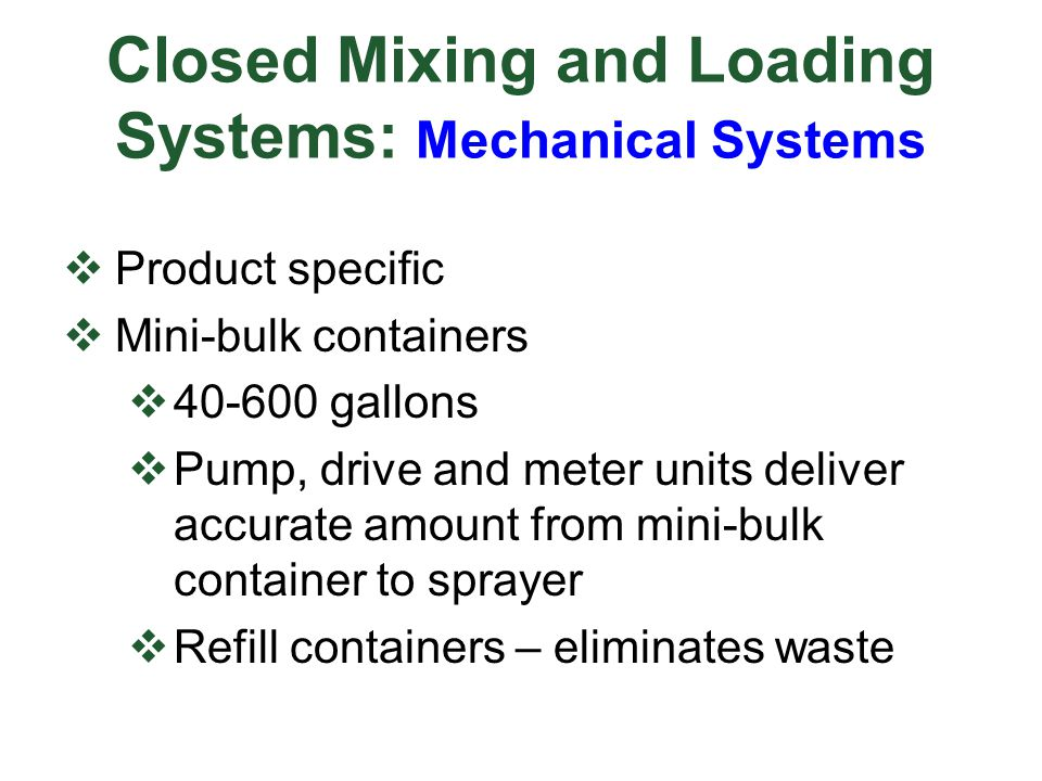 Closed Mixing and Loading Systems: Mechanical Systems  Product specific  Mini-bulk containers  40-600 gallons  Pump, drive and meter units deliver accurate amount from mini-bulk container to sprayer  Refill containers – eliminates waste