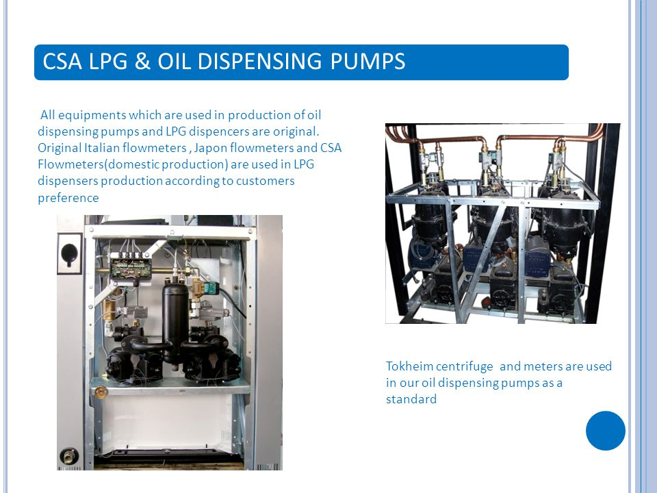 CSA LPG & OIL DISPENSING PUMPS All equipments which are used in production of oil dispensing pumps and LPG dispencers are original.