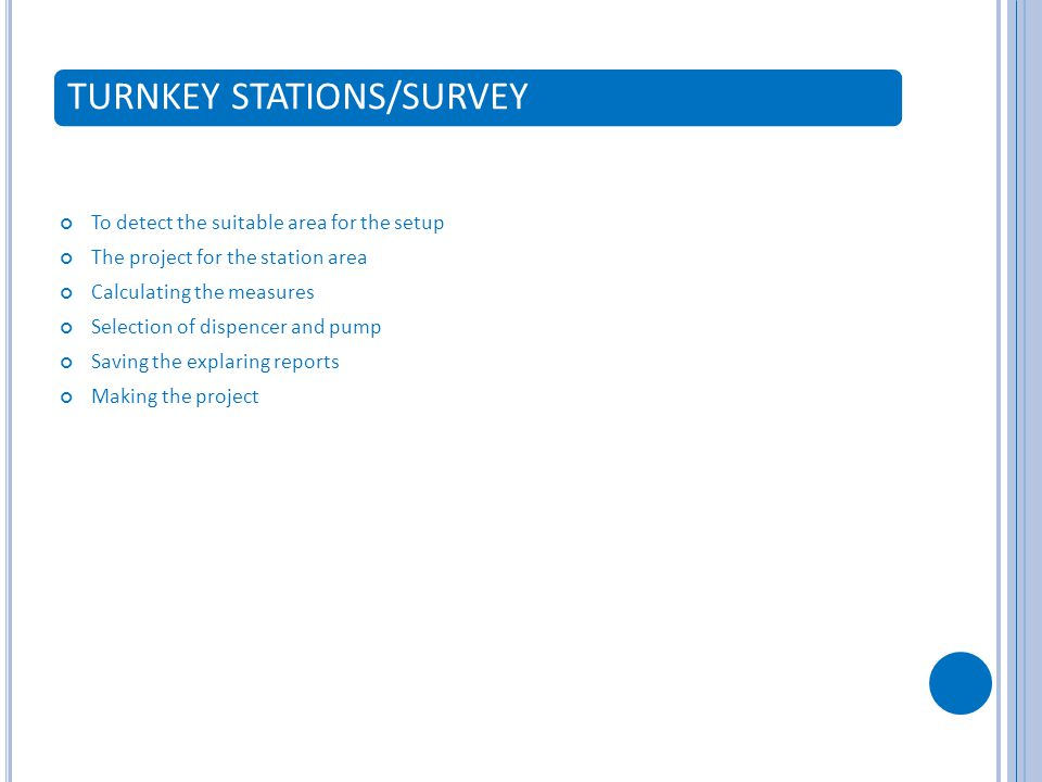 TURNKEY STATIONS/SURVEY To detect the suitable area for the setup The project for the station area Calculating the measures Selection of dispencer and pump Saving the explaring reports Making the project