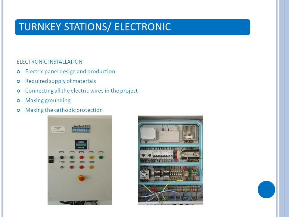 TURNKEY STATIONS/ ELECTRONIC ELECTRONIC INSTALLATION Electric panel design and production Required supply of materials Connecting all the electric wires in the project Making grounding Making the cathodic protection