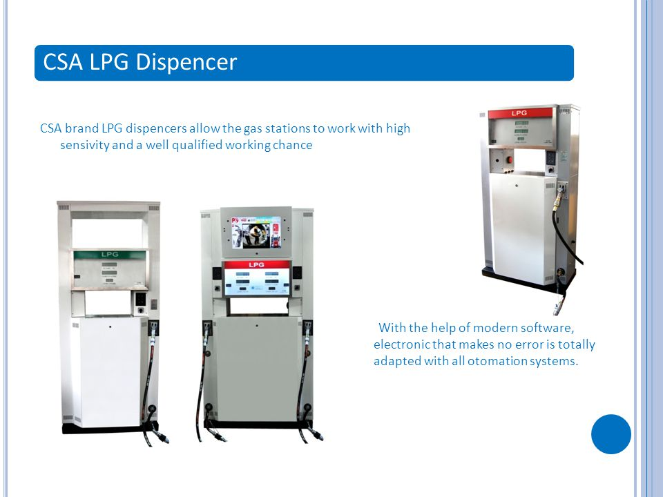 CSA LPG Dispencer CSA brand LPG dispencers allow the gas stations to work with high sensivity and a well qualified working chance With the help of modern software, electronic that makes no error is totally adapted with all otomation systems.