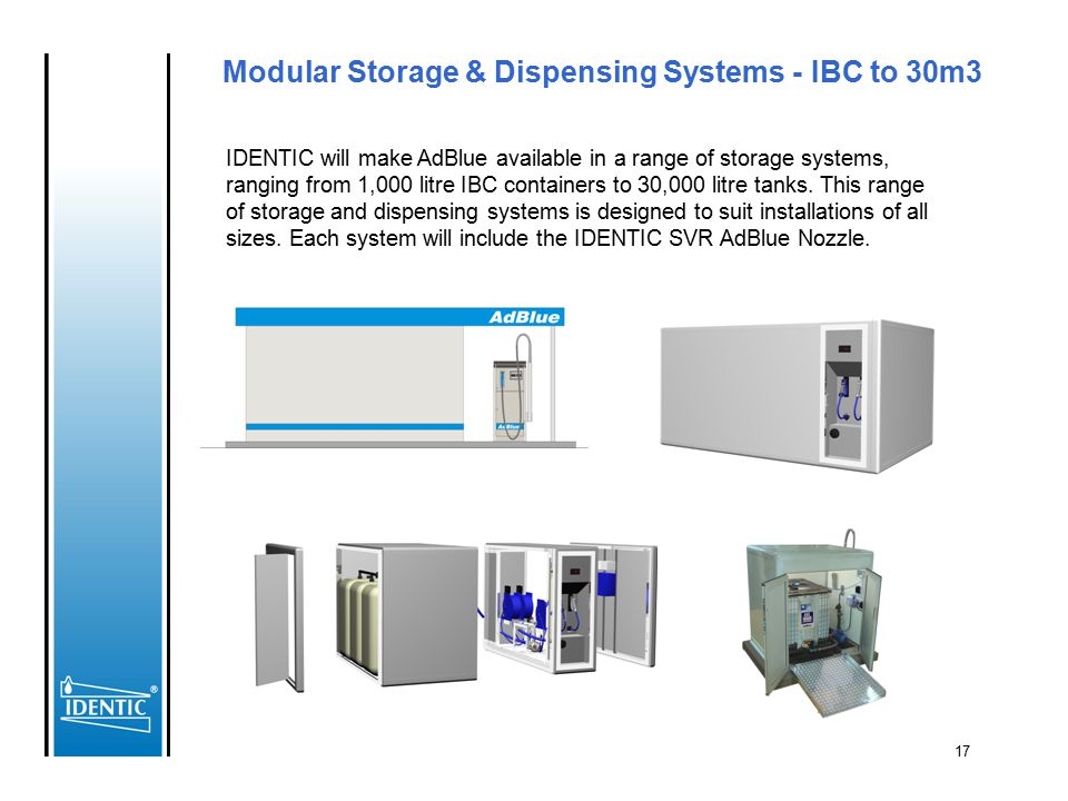17 Modular Storage & Dispensing Systems - IBC to 30m3 IDENTIC will make AdBlue available in a range of storage systems, ranging from 1,000 litre IBC c