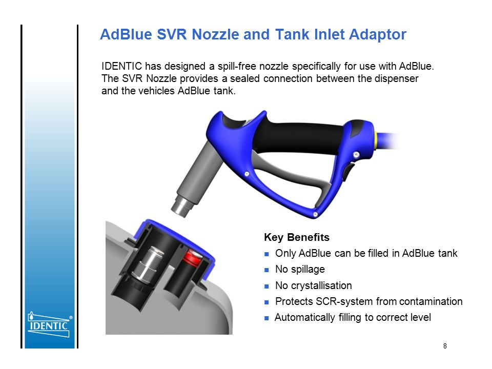 8 AdBlue SVR Nozzle and Tank Inlet Adaptor Key Benefits n Only AdBlue can be filled in AdBlue tank n No spillage n No crystallisation n Protects SCR-s