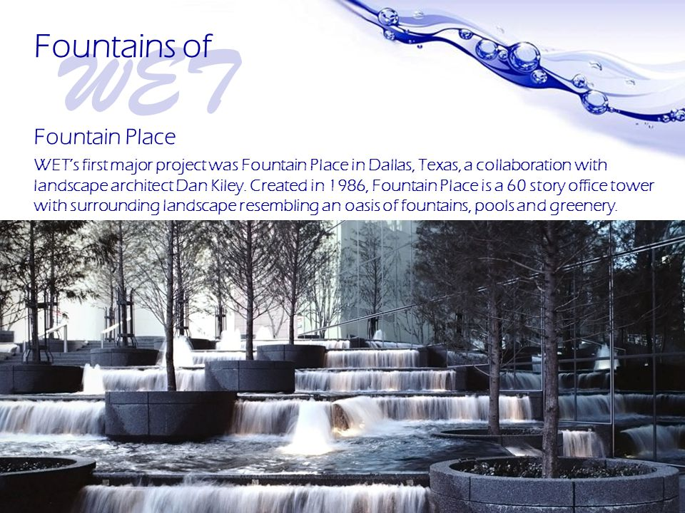 Page 5 Fountain Place WET's first major project was Fountain Place in Dallas, Texas, a collaboration with landscape architect Dan Kiley.