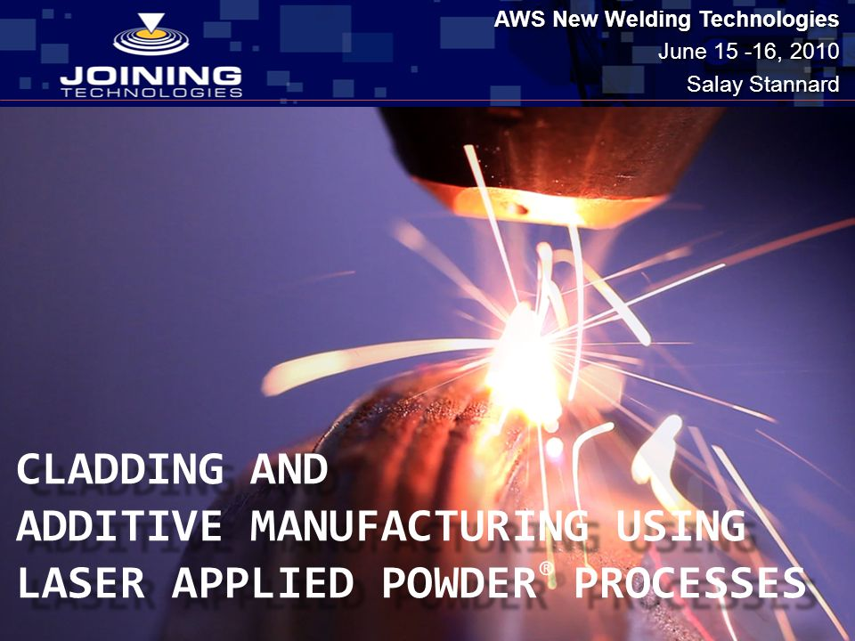 CLADDING AND ADDITIVE MANUFACTURING USING LASER APPLIED POWDER ® PROCESSES CLADDING AND ADDITIVE MANUFACTURING USING LASER APPLIED POWDER ® PROCESSES