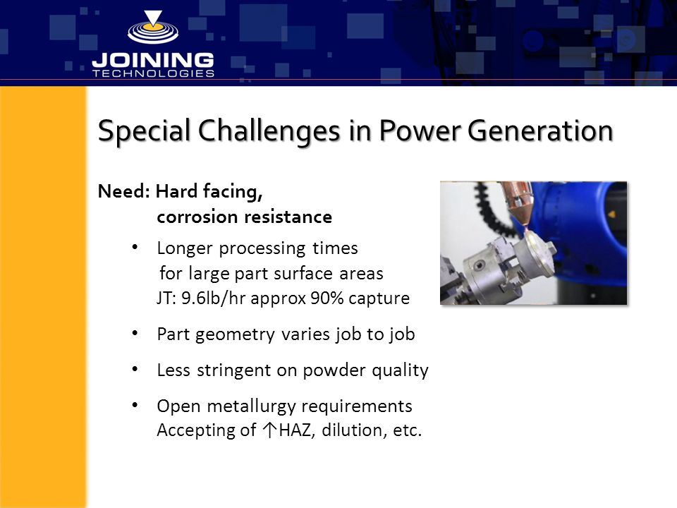 Special Challenges in Power Generation Longer processing times for large part surface areas JT: 9.6lb/hr approx 90% capture Part geometry varies job t