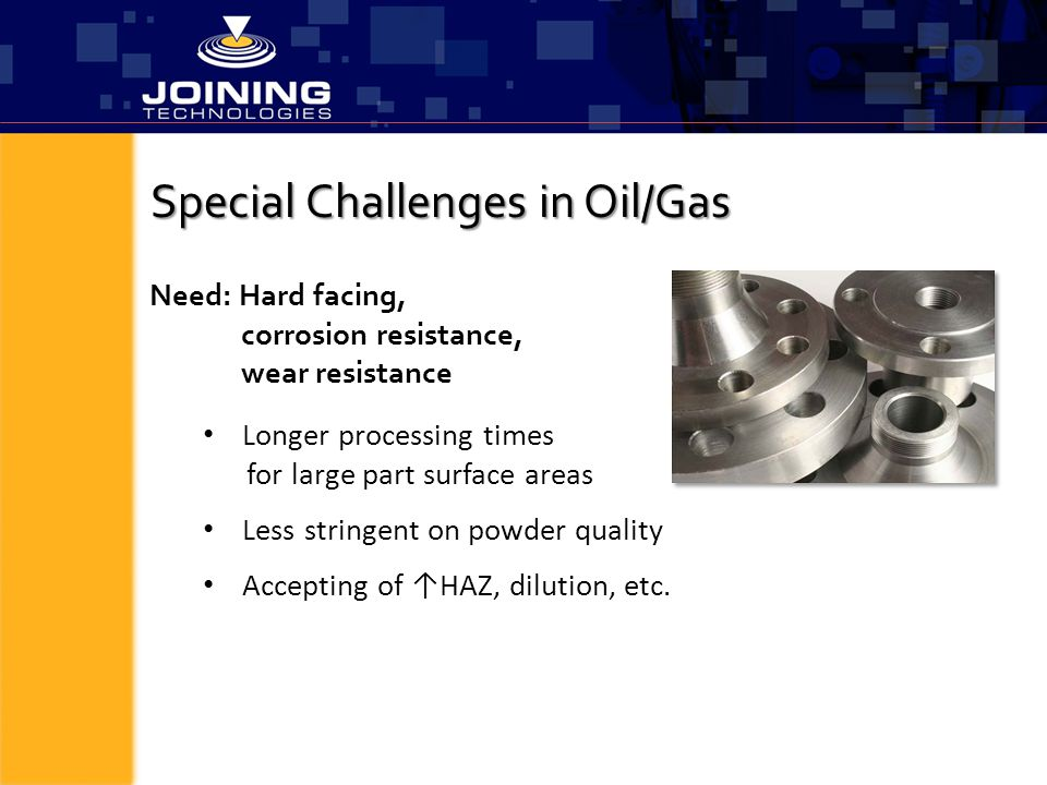 Special Challenges in Oil/Gas Longer processing times for large part surface areas Less stringent on powder quality Accepting of ↑HAZ, dilution, etc.