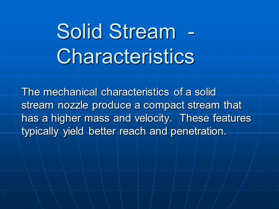 Solid Stream - Characteristics The mechanical characteristics of a solid stream nozzle produce a compact stream that has a higher mass and velocity. T