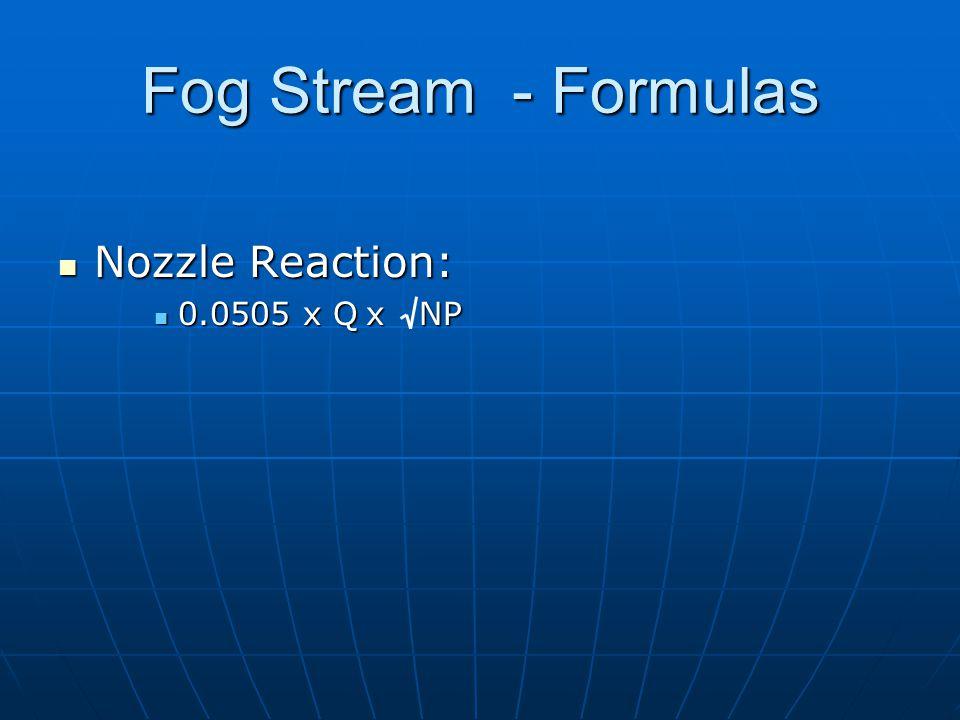 Nozzle Reaction: Nozzle Reaction: 0.0505 x Q x NP 0.0505 x Q x NP Fog Stream - Formulas