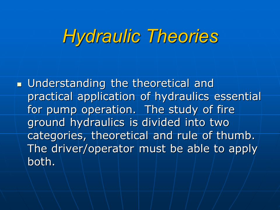 Hydraulic Theories Understanding the theoretical and practical application of hydraulics essential for pump operation. The study of fire ground hydrau