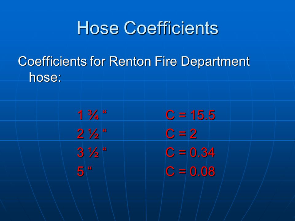 "Coefficients for Renton Fire Department hose: 1 ¾ "" C = 15.5 1 ¾ "" C = 15.5 2 ½ ""C = 2 3 ½ "" C = 0.34 5 ""C = 0.08 Hose Coefficients"