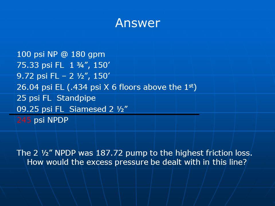 "Answer 100 psi NP @ 180 gpm 75.33 psi FL 1 ¾"", 150' 9.72 psi FL – 2 ½"", 150' 26.04 psi EL (.434 psi X 6 floors above the 1 st ) 25 psi FL Standpipe 09"