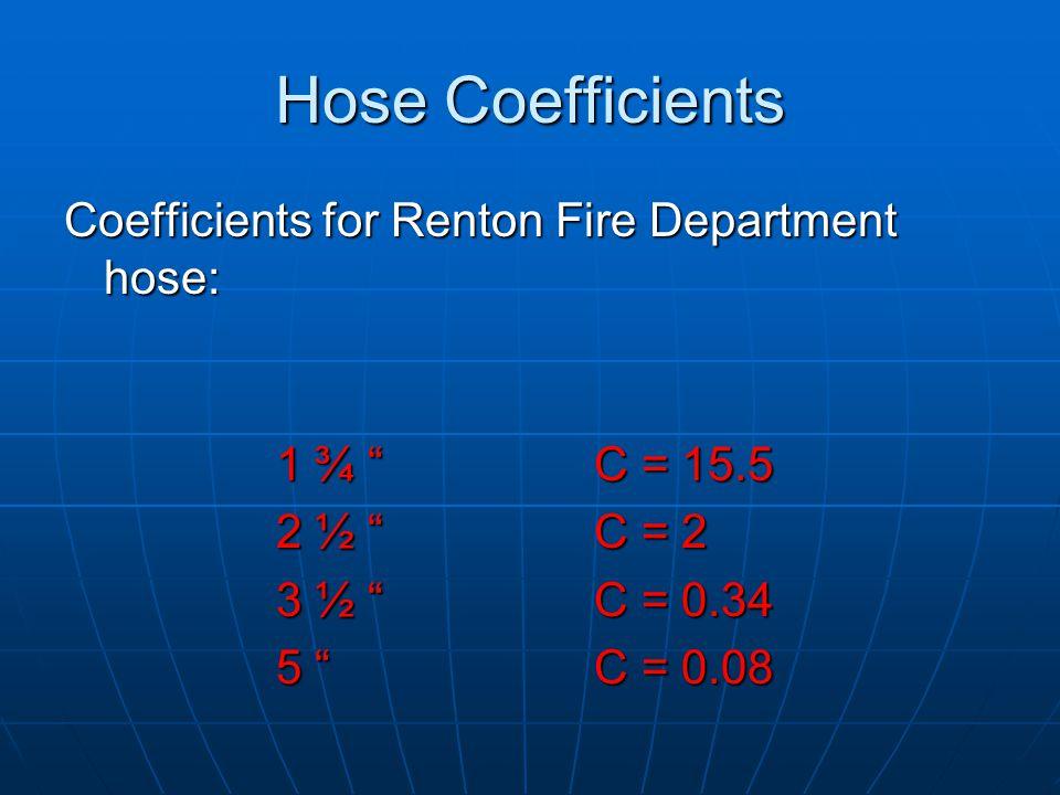 """Coefficients for Renton Fire Department hose: 1 ¾ """" C = 15.5 2 ½ """"C = 2 3 ½ """" C = 0.34 5 """"C = 0.08 Hose Coefficients"""