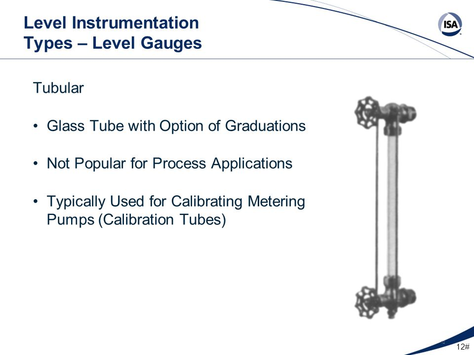 12# 12 Level Instrumentation Types – Level Gauges Tubular Glass Tube with Option of Graduations Not Popular for Process Applications Typically Used fo