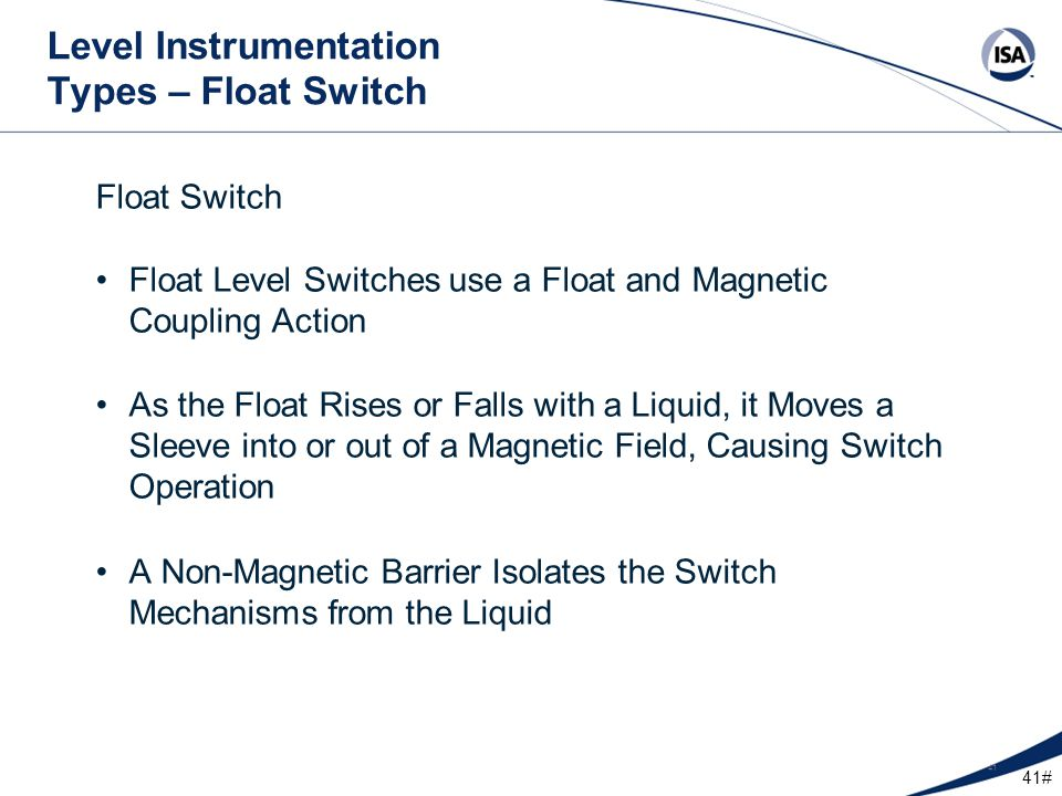 41# 41 Level Instrumentation Types – Float Switch Float Switch Float Level Switches use a Float and Magnetic Coupling Action As the Float Rises or Fal