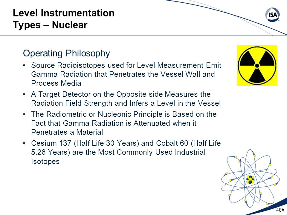 48# 48 Operating Philosophy Source Radioisotopes used for Level Measurement Emit Gamma Radiation that Penetrates the Vessel Wall and Process Media A T