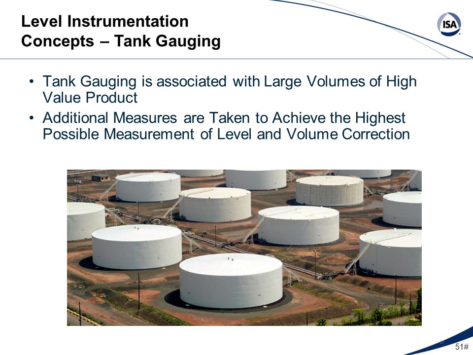 51# 51 Tank Gauging is associated with Large Volumes of High Value Product Additional Measures are Taken to Achieve the Highest Possible Measurement o