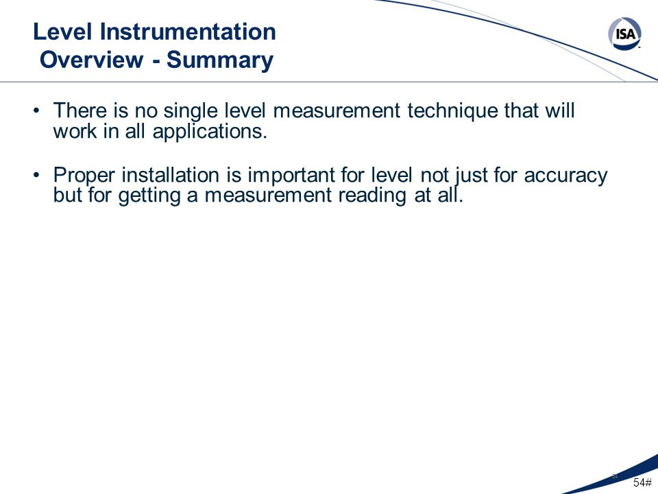 54# 54 Level Instrumentation Overview - Summary There is no single level measurement technique that will work in all applications. Proper installation