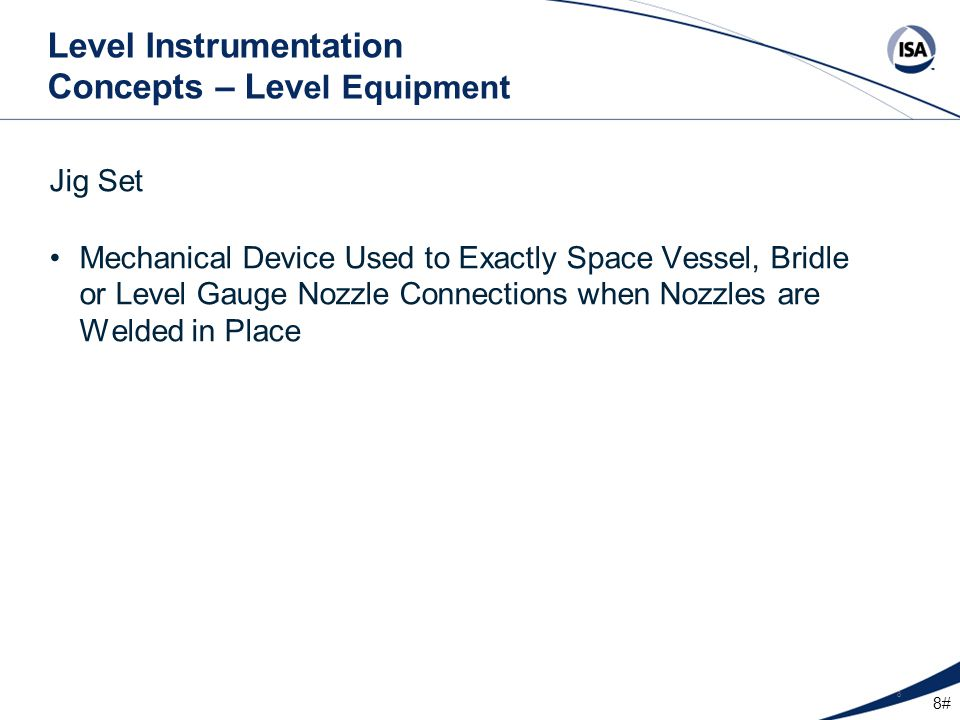 8# 8 Level Instrumentation Concepts – Lev el Equipment Jig Set Mechanical Device Used to Exactly Space Vessel, Bridle or Level Gauge Nozzle Connection
