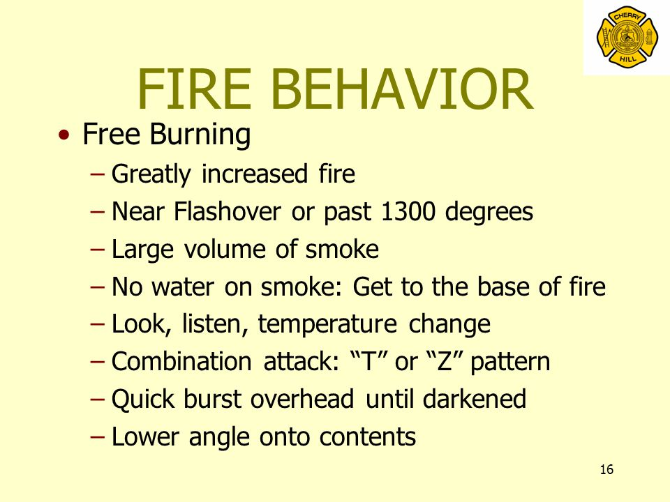 16 FIRE BEHAVIOR Free Burning –Greatly increased fire –Near Flashover or past 1300 degrees –Large volume of smoke –No water on smoke: Get to the base of fire –Look, listen, temperature change –Combination attack: T or Z pattern –Quick burst overhead until darkened –Lower angle onto contents