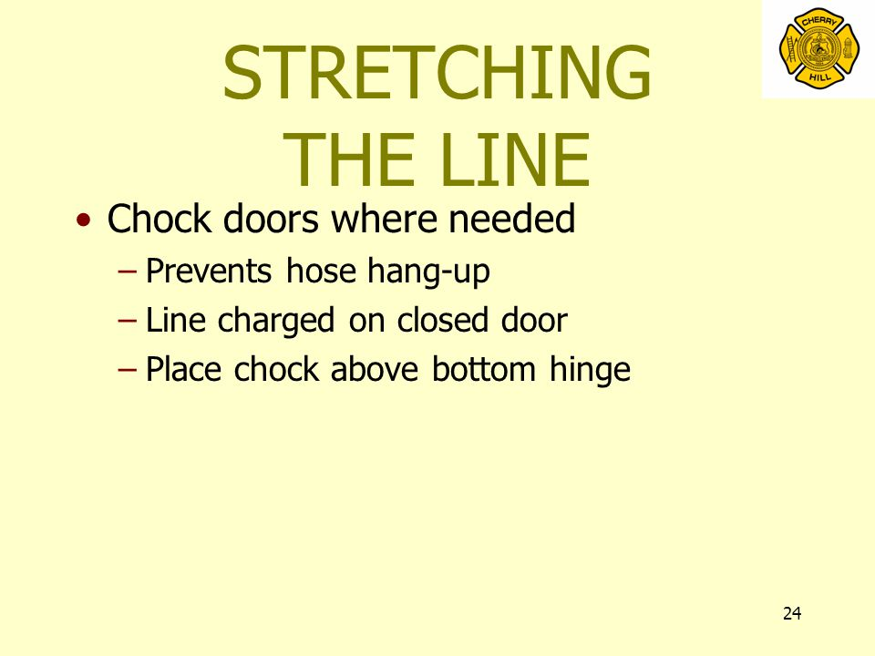 24 STRETCHING THE LINE Chock doors where needed –Prevents hose hang-up –Line charged on closed door –Place chock above bottom hinge
