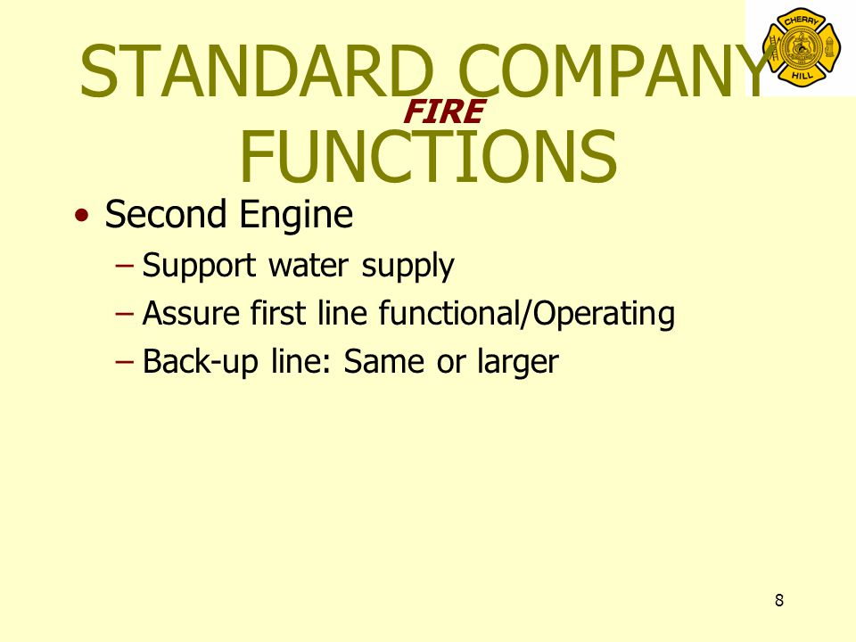 8 STANDARD COMPANY FUNCTIONS Second Engine –Support water supply –Assure first line functional/Operating –Back-up line: Same or larger FIRE