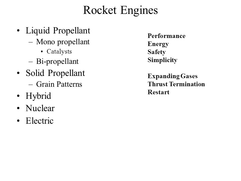 Rocket Engines Liquid Propellant –Mono propellant Catalysts –Bi-propellant Solid Propellant –Grain Patterns Hybrid Nuclear Electric Performance Energy