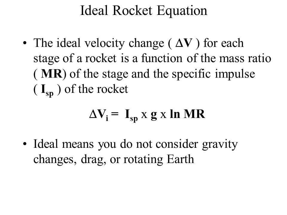 Ideal Rocket Equation The ideal velocity change (  V ) for each stage of a rocket is a function of the mass ratio ( MR) of the stage and the specific impulse ( I sp ) of the rocket Ideal means you do not consider gravity changes, drag, or rotating Earth  V i = I sp x g x ln MR