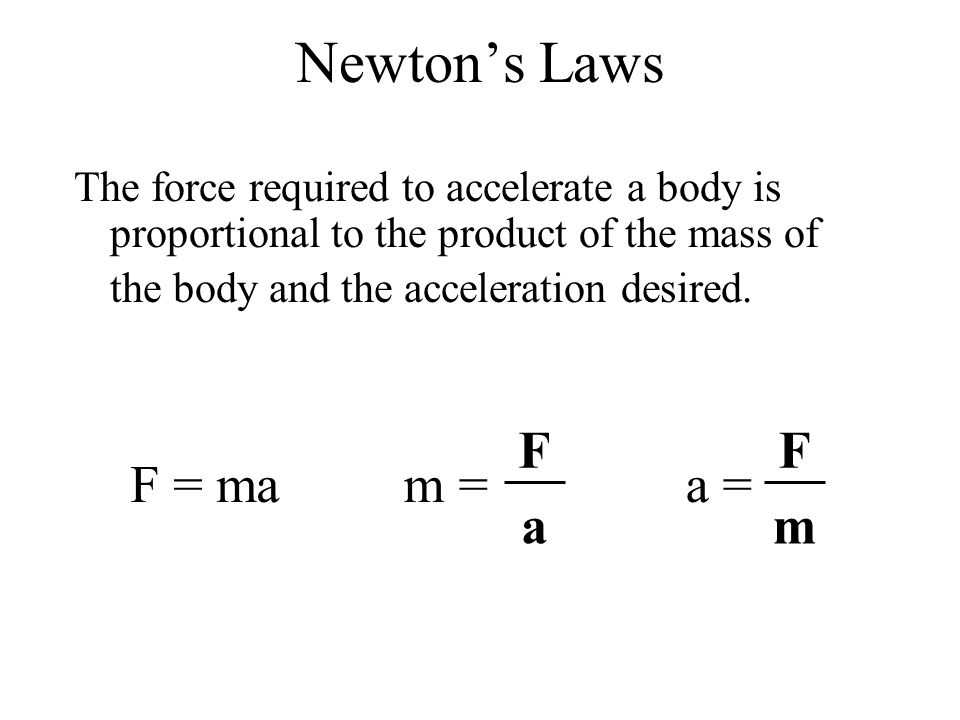 Newton's Laws The force required to accelerate a body is proportional to the product of the mass of the body and the acceleration desired. F = ma m =