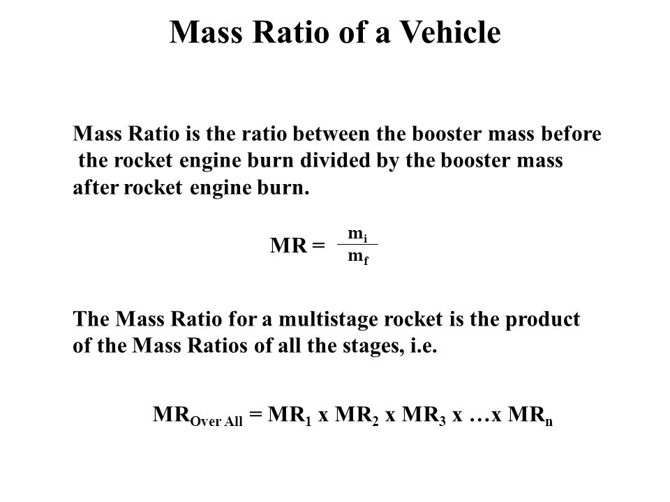 Mass Ratio of a Vehicle Mass Ratio is the ratio between the booster mass before the rocket engine burn divided by the booster mass after rocket engine