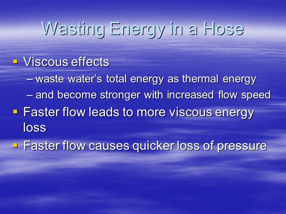 Wasting Energy in a Hose  Viscous effects –waste water's total energy as thermal energy –and become stronger with increased flow speed  Faster flow leads to more viscous energy loss  Faster flow causes quicker loss of pressure