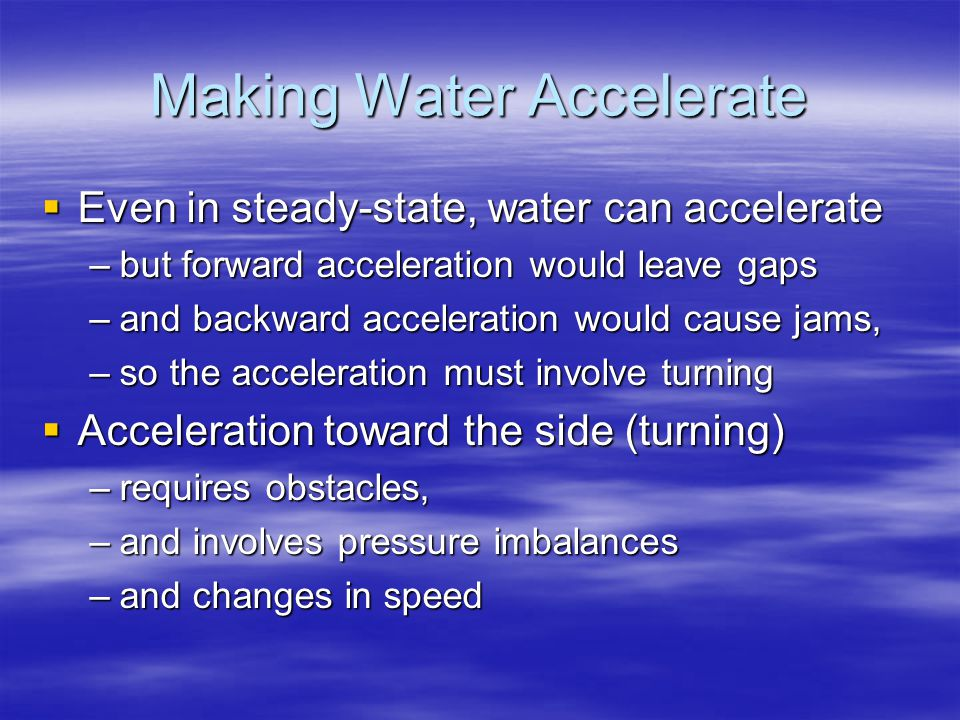 Making Water Accelerate  Even in steady-state, water can accelerate –but forward acceleration would leave gaps –and backward acceleration would cause jams, –so the acceleration must involve turning  Acceleration toward the side (turning) –requires obstacles, –and involves pressure imbalances –and changes in speed