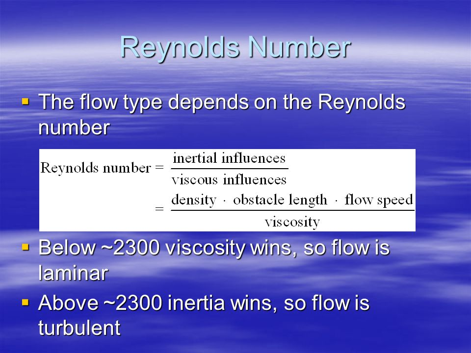 Reynolds Number  The flow type depends on the Reynolds number  Below ~2300 viscosity wins, so flow is laminar  Above ~2300 inertia wins, so flow is turbulent