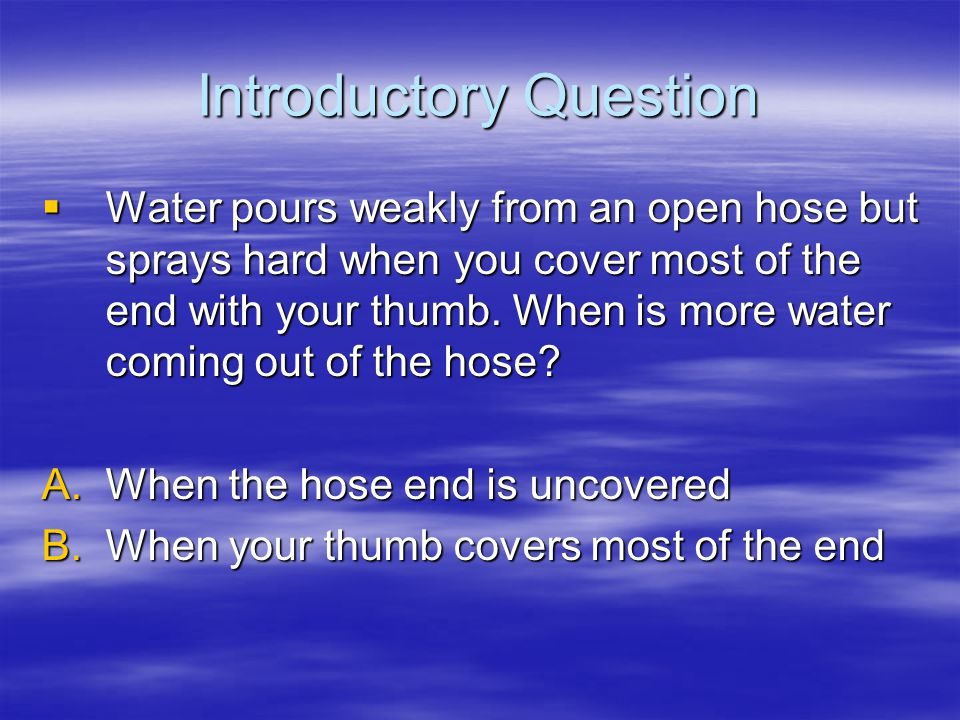 Introductory Question  Water pours weakly from an open hose but sprays hard when you cover most of the end with your thumb. When is more water coming