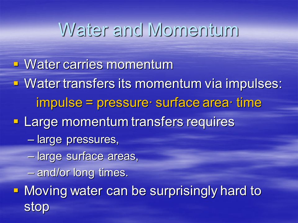 Water and Momentum  Water carries momentum  Water transfers its momentum via impulses: impulse = pressure· surface area· time  Large momentum trans
