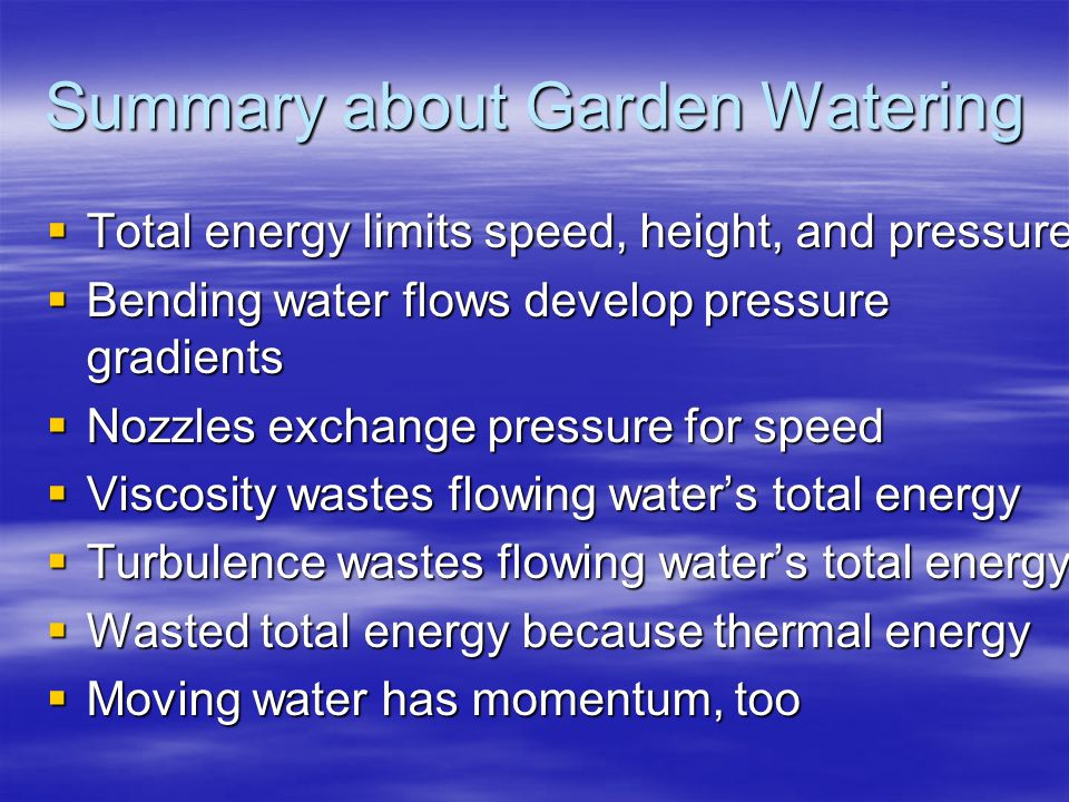 Summary about Garden Watering  Total energy limits speed, height, and pressure  Bending water flows develop pressure gradients  Nozzles exchange pressure for speed  Viscosity wastes flowing water's total energy  Turbulence wastes flowing water's total energy  Wasted total energy because thermal energy  Moving water has momentum, too