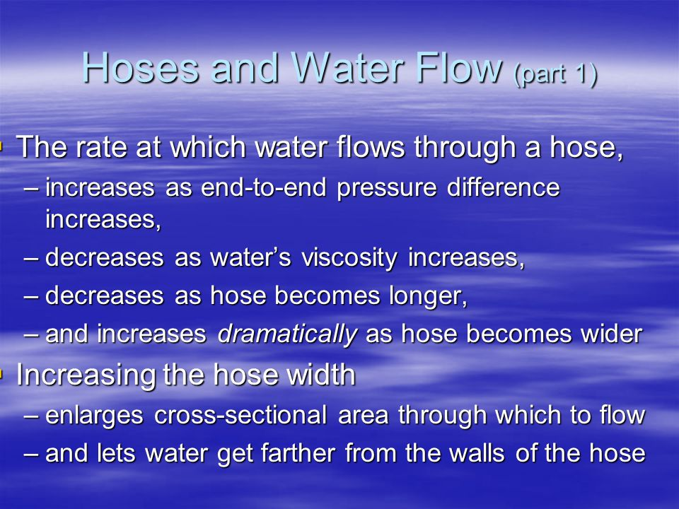 Hoses and Water Flow (part 1)  The rate at which water flows through a hose, –increases as end-to-end pressure difference increases, –decreases as water's viscosity increases, –decreases as hose becomes longer, –and increases dramatically as hose becomes wider  Increasing the hose width –enlarges cross-sectional area through which to flow –and lets water get farther from the walls of the hose