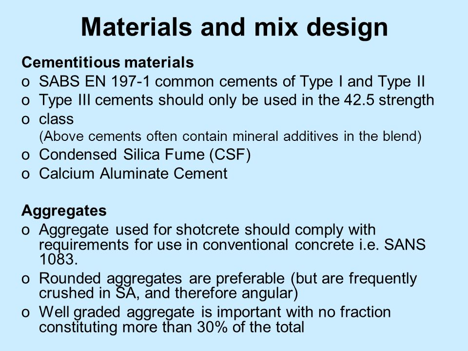 Materials and mix design Cementitious materials oSABS EN 197-1 common cements of Type I and Type II oType III cements should only be used in the 42.5 strength oclass (Above cements often contain mineral additives in the blend) oCondensed Silica Fume (CSF) oCalcium Aluminate Cement Aggregates oAggregate used for shotcrete should comply with requirements for use in conventional concrete i.e.