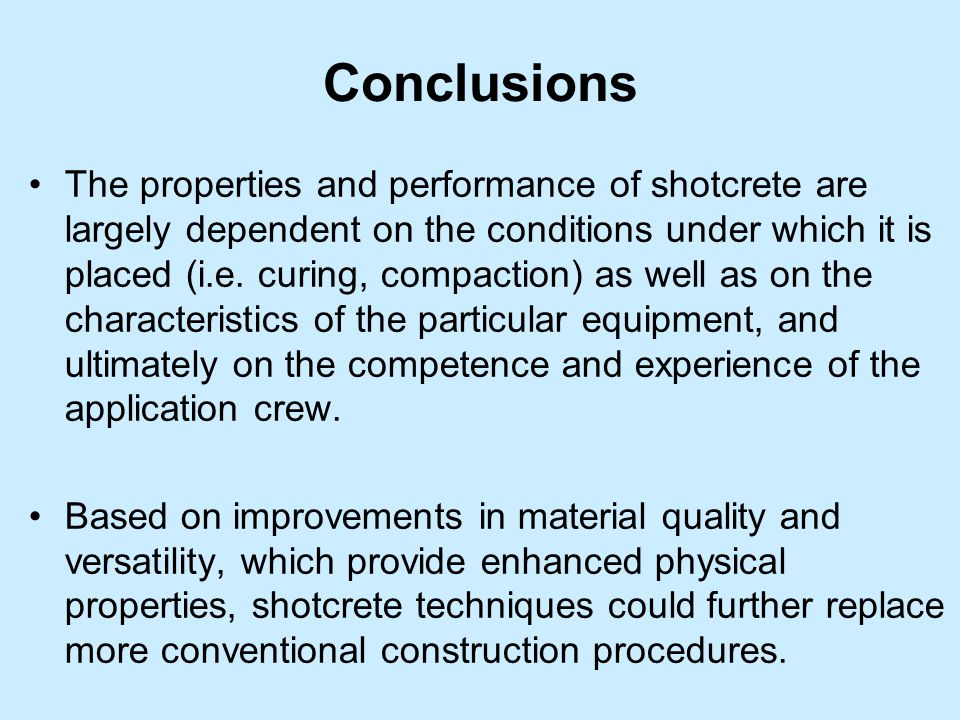 Conclusions The properties and performance of shotcrete are largely dependent on the conditions under which it is placed (i.e. curing, compaction) as