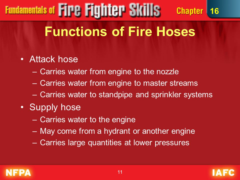 11 Functions of Fire Hoses Attack hose –Carries water from engine to the nozzle –Carries water from engine to master streams –Carries water to standpi