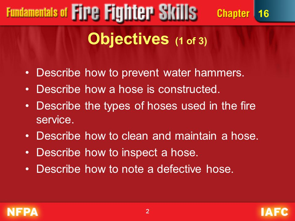 2 Objectives (1 of 3) Describe how to prevent water hammers. Describe how a hose is constructed. Describe the types of hoses used in the fire service.