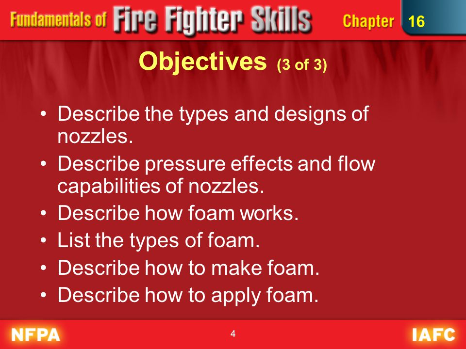 4 Objectives (3 of 3) Describe the types and designs of nozzles. Describe pressure effects and flow capabilities of nozzles. Describe how foam works.